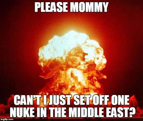 Nuked Memes - please mommy just one nuke imgflip