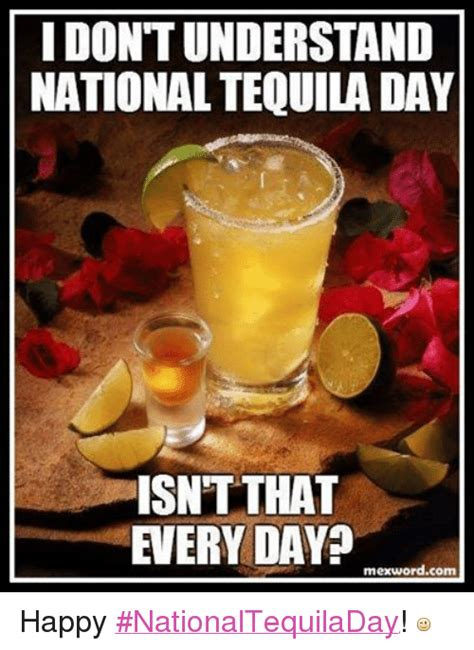 Tequila Meme - idontunderstand national tequila day isnt that every day mexwordcom happy nationaltequiladay