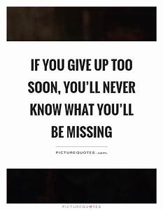 If you give up too soon, you'll never know what you'll be ...