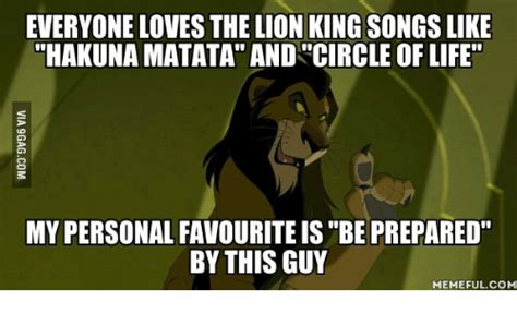 Be Prepared Meme - everyone loves the lion king songs like hakunamatata and circle of life my personalfavouriteis