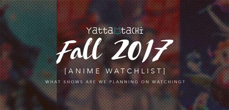 anime fall 2017 must watch yatta tachi s fall 2017 anime watchlist 187 yatta tachi
