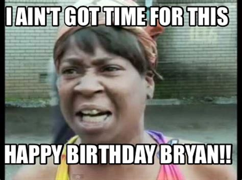 Sweet Brown Meme Generator - meme creator i ain t got time for this happy birthday bryan meme generator at memecreator org