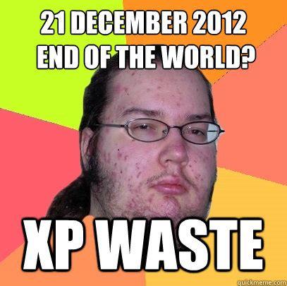 December Meme - 21 december 2012 end of the world xp waste butthurt dweller quickmeme