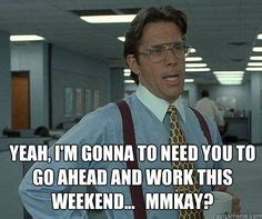 I Work Weekends Meme - 1000 images about hilarious stuff on pinterest dumb and dumber office spaces and movies