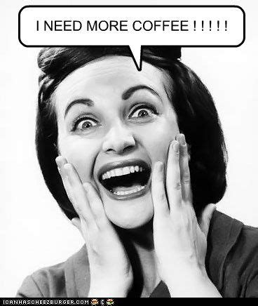 Funny quotes for your captions. I NEED MORE COFFEE ! ! ! ! ! | My Funny Caption Stuff ...