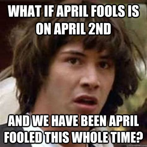 April Meme - what if april fools is on april 2nd and we have been april fooled this whole time conspiracy