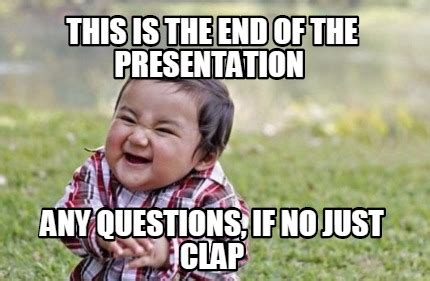 Any Questions Meme - meme maker this is the end of the presentation any questions if no just clap