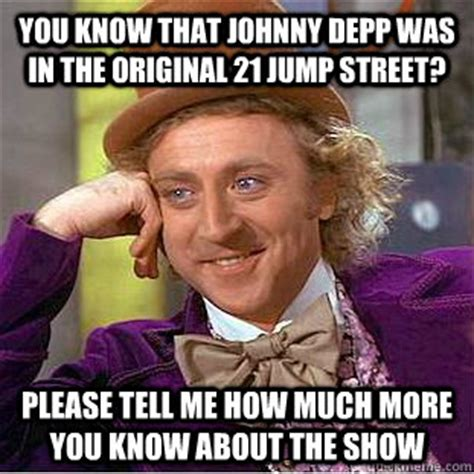 21 Jump Street Memes - you know that johnny depp was in the original 21 jump street please tell me how much more you