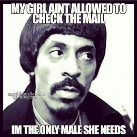 My Girl Meme - my girl aint allowed to check the mail im the only male she needs