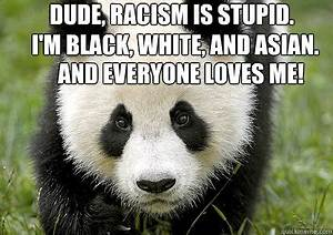 Dude, racism is stupid. I'm black, white, and Asian. And ...