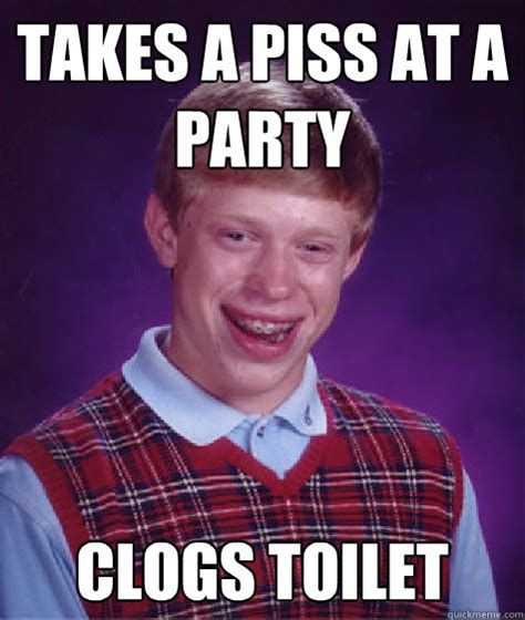 Piss Memes - takes a piss at a party clogs toilet bad luck brian quickmeme