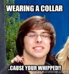 Whipped Boyfriend Meme - wearing a collar cause your whipped whipped boyfriend brent quickmeme