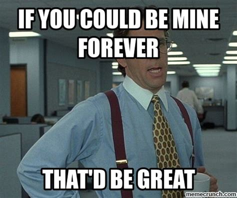 Mine Meme - if you could be mine forever