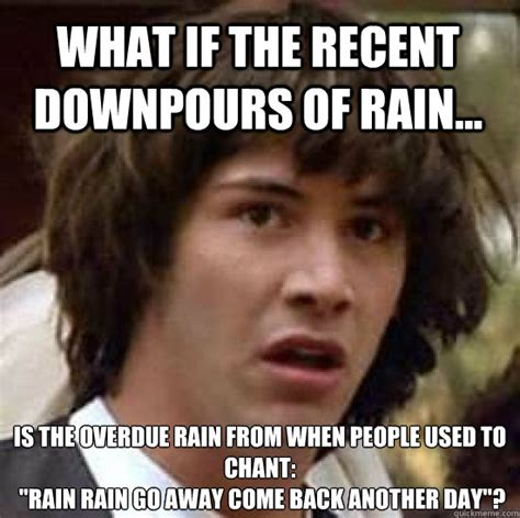 Rain Memes - what if the recent downpours of rain is the overdue rain from when people used to chant
