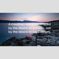 "Ayn Rand Quote ""a Creative Man Is Motivated By The Desire To Achieve, Not By The Desire To Beat"