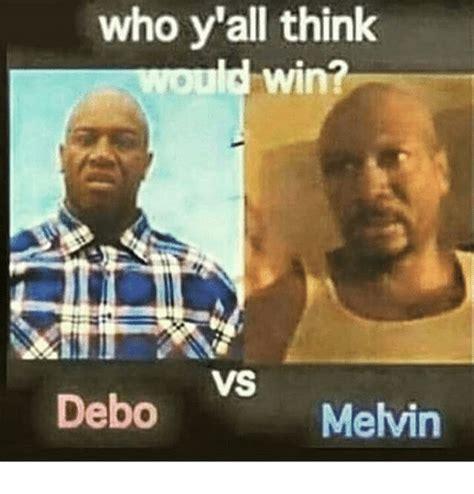 Debo Meme - who y all think win vs debo melvin meme on me me