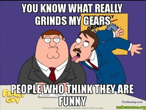 What Grinds My Gears Meme - what really grinds my gears meme you know what really grinds my gears people who think they