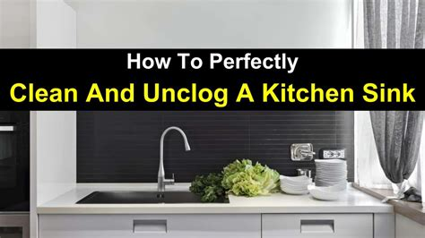 how to unclog a sink how to perfectly clean and unclog a kitchen sink