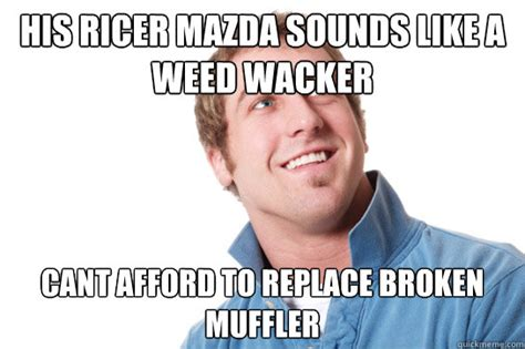Memes Mufflers - his ricer mazda sounds like a weed wacker cant afford to replace broken muffler misunderstood