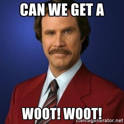 Woot Woot Meme - can we get a woot woot anchorman birthday meme generator