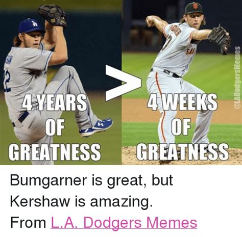 La Dodgers Memes - 4 weeks years of of greatness greatness bumgarner is great but kershaw is amazing from la