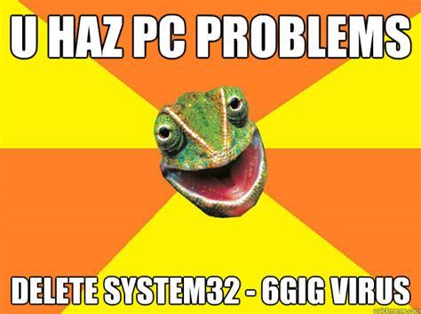 Virus Memes - u haz pc problems delete system32 6gig virus karma chameleon quickmeme