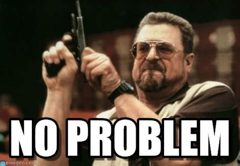 No Problem Meme - no problem am i the only one around here meme on memegen