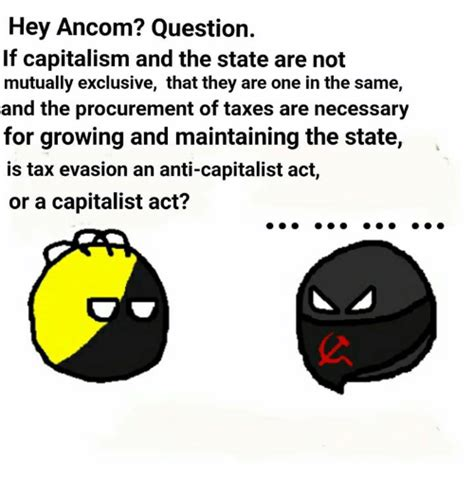 Ancom Memes - hey ancom question if capitalism and the state are not mutually exclusive that they are one in