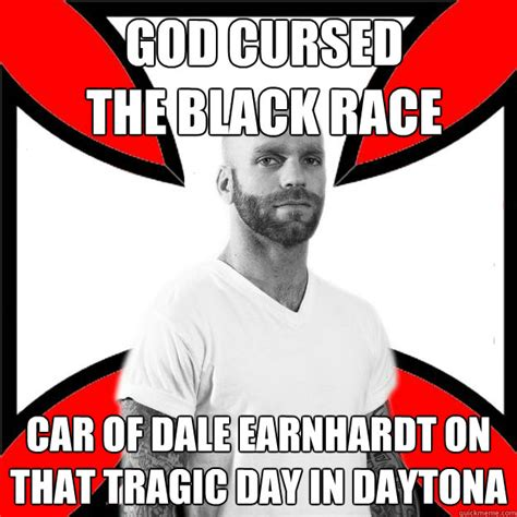 Dale Earnhardt Meme - god cursed the black race car of dale earnhardt on that tragic day in daytona skinhead with a