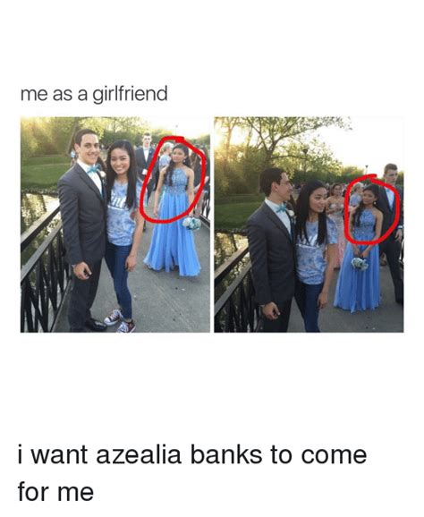 I Want A Girlfriend Meme - me as a girlfriend i want azealia banks to come for me bank meme on sizzle
