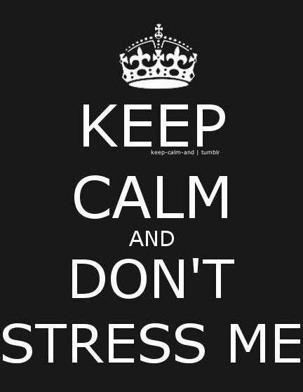 Keep Calm & Don't Stress Me  [emotions] Keep Calm