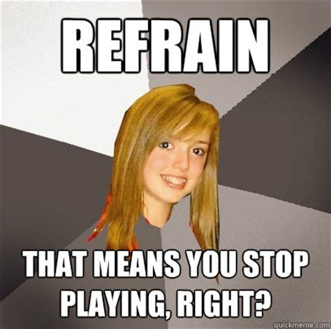 Quit Playing Meme - refrain that means you stop playing right musically oblivious 8th grader quickmeme