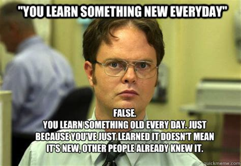Funny Everyday Memes - quot you learn something new everyday quot false you learn something old every day just because you ve