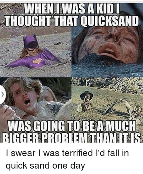 When I Was A Kid Meme - when i was a kid thought that quicksand was going to beamuch bigger problem than tis i swear i
