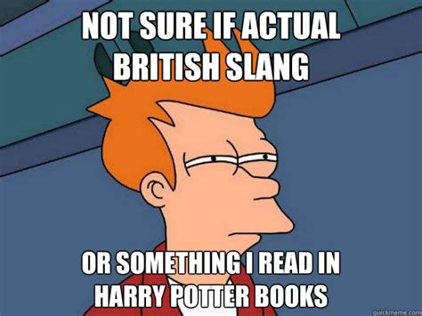 Meme Slang - not sure if actual british slang or something i read in harry potter books futurama fry