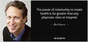 Mark Hyman, M.D. quote: The power of community to create ...