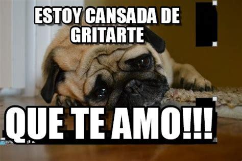 Sad Pug Meme Estoy Cansada De Gritarte Sad Pug Meme On Memegen