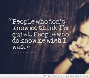 People who don't know me think I'm quiet. People who do ...