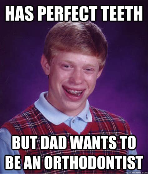 Orthodontist Meme - has perfect teeth but dad wants to be an orthodontist bad luck brian quickmeme