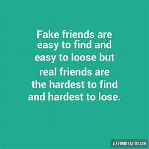 Fake friends are easy to find and easy to loose but ...