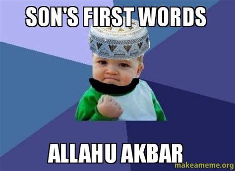 Allahu Akbar Memes - son s first words allahu akbar make a meme