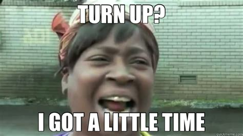I Got A Little Time Meme - turn up i got a little time sweet brown
