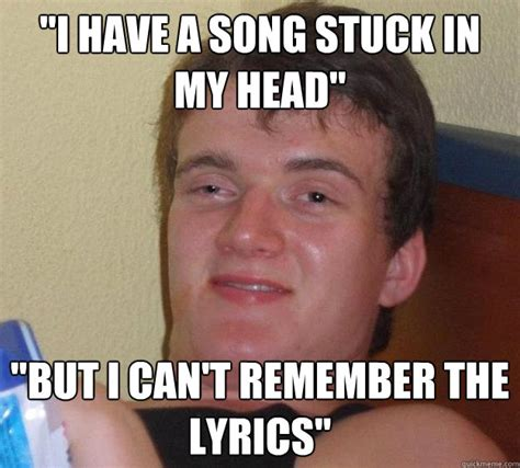 Head Memes - quot i have a song stuck in my head quot quot but i can t remember the lyrics quot 10 guy quickmeme
