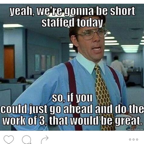 humor yeah we re gonna to give 3rd shift cna s all the work so if you could just go