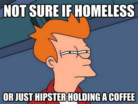 Fry Not Sure Meme - not sure if homeless or just hipster holding a coffee futurama fry quickmeme