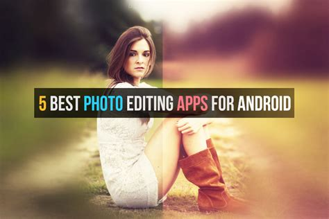 best photo editing apps for android smartphones 5 best photo editing apps for android