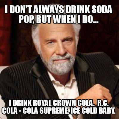 Crown Meme - meme creator i don t always drink soda pop but when i do i drink royal crown cola r c