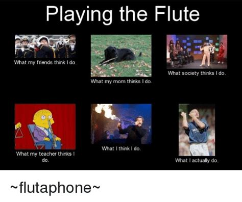 Flute Memes - playing the flute what my friends think i do what society thinks l do what my mom thinks i do