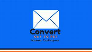 How To Convert Ost Files To Pst  A Manual Conversion Guide