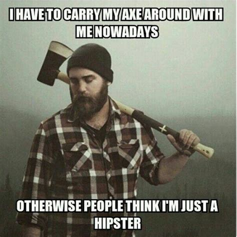 Lumberjack Meme - i have to carry an axe around with me nowadays otherwise people think i m just a hipster